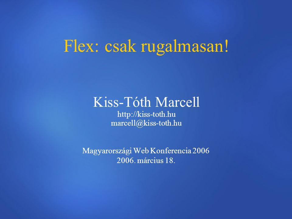 Flex: csak rugalmasan! Kiss-Tóth Marcell http://kiss-toth.hu marcell@kiss-toth.hu Magyarországi Web Konferencia 2006 2006. március 18.