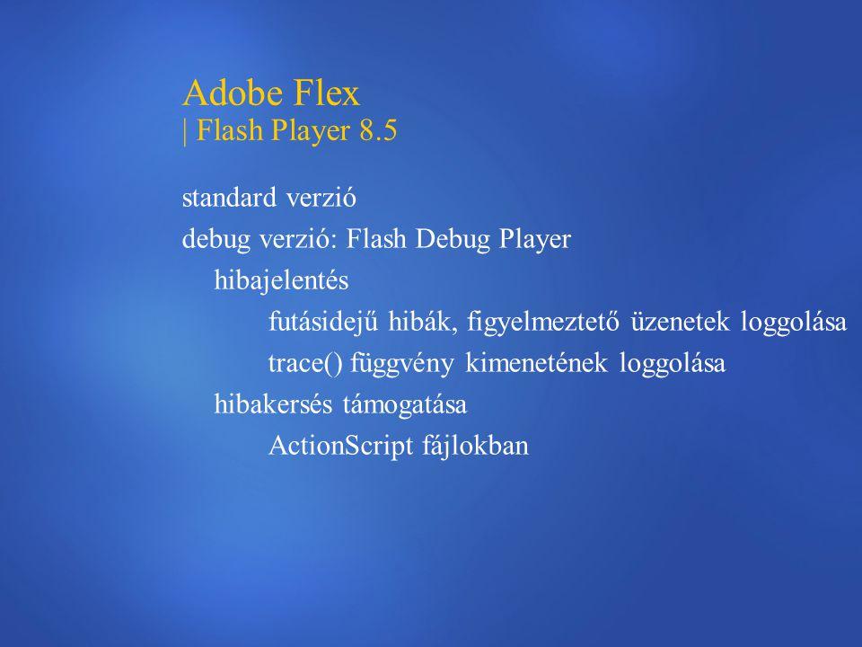 Adobe Flex | Flash Player 8.5 standard verzió debug verzió: Flash Debug Player hibajelentés futásidejű hibák, figyelmeztető üzenetek loggolása trace() függvény kimenetének loggolása hibakersés támogatása ActionScript fájlokban