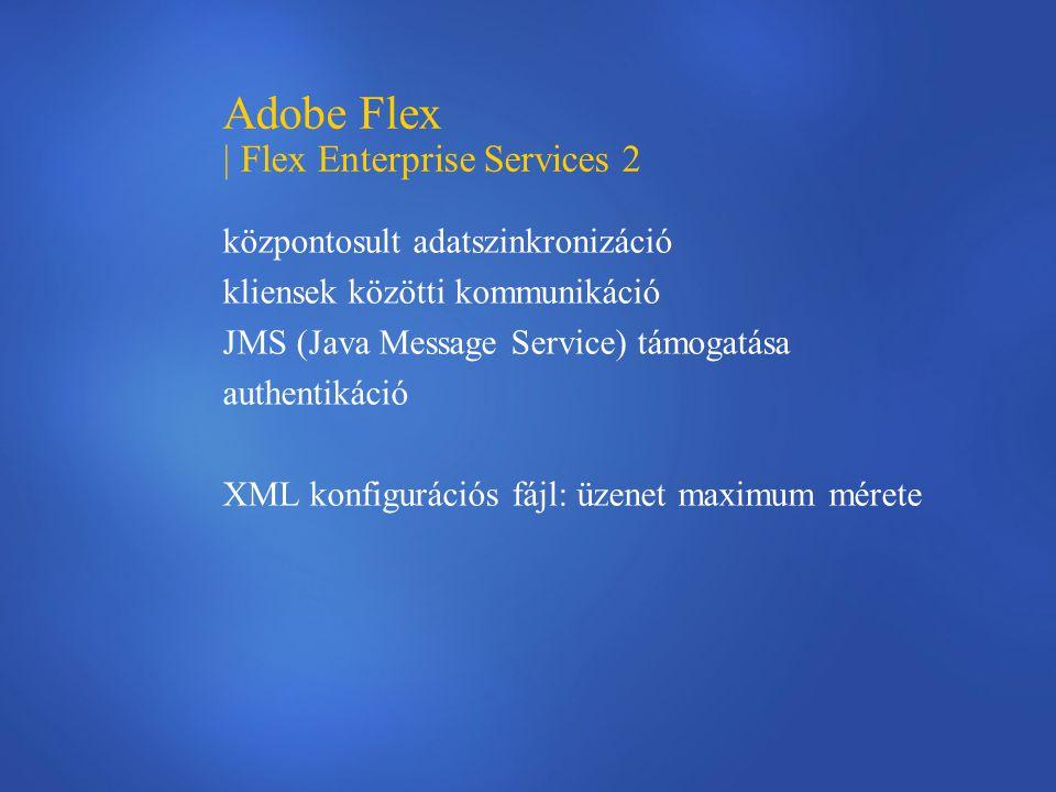 Adobe Flex | Flex Enterprise Services 2 központosult adatszinkronizáció kliensek közötti kommunikáció JMS (Java Message Service) támogatása authentiká