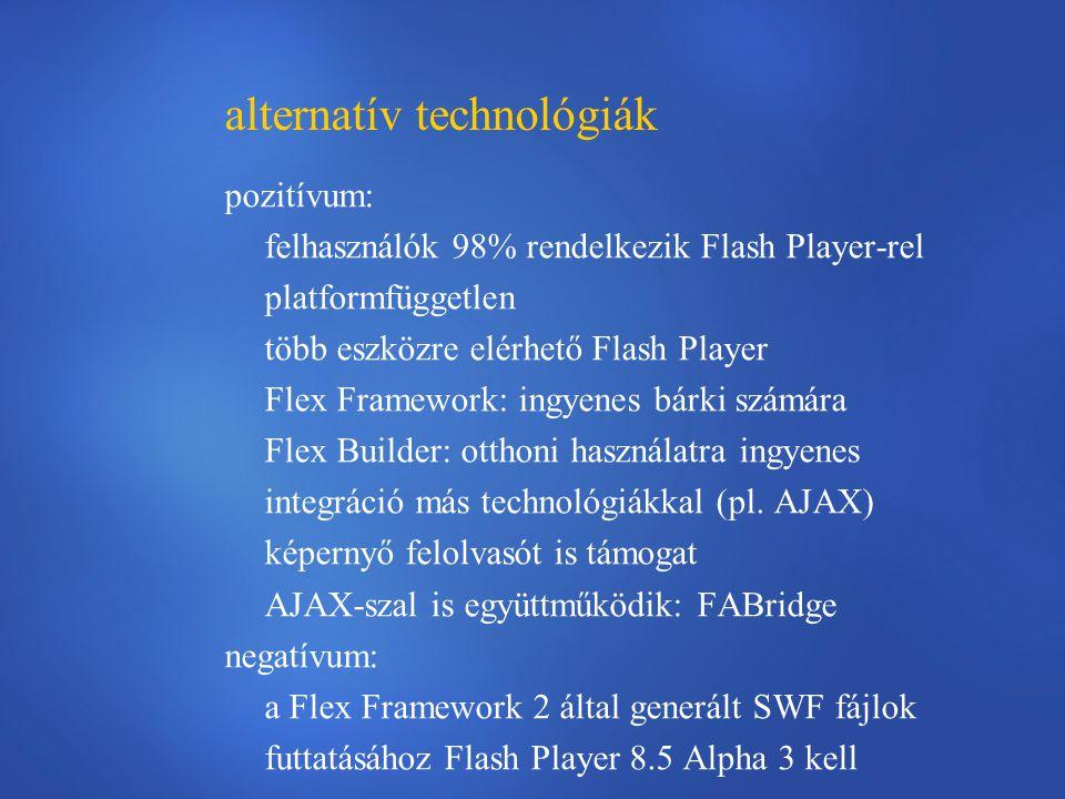 alternatív technológiák pozitívum: felhasználók 98% rendelkezik Flash Player-rel platformfüggetlen több eszközre elérhető Flash Player Flex Framework: ingyenes bárki számára Flex Builder: otthoni használatra ingyenes integráció más technológiákkal (pl.