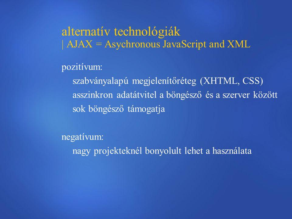 alternatív technológiák | AJAX = Asychronous JavaScript and XML pozitívum: szabványalapú megjelenítőréteg (XHTML, CSS) asszinkron adatátvitel a böngésző és a szerver között sok böngésző támogatja negatívum: nagy projekteknél bonyolult lehet a használata