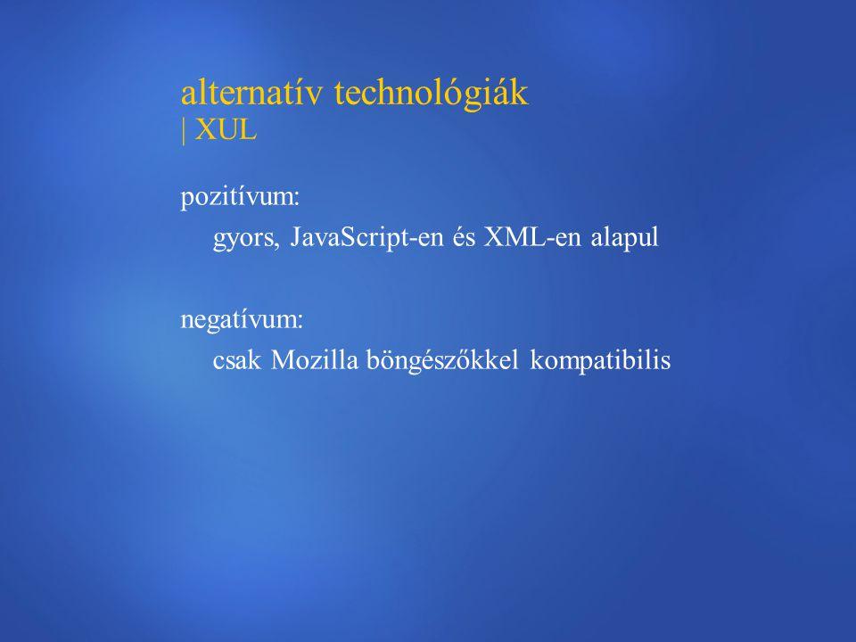 alternatív technológiák | XUL pozitívum: gyors, JavaScript-en és XML-en alapul negatívum: csak Mozilla böngészőkkel kompatibilis
