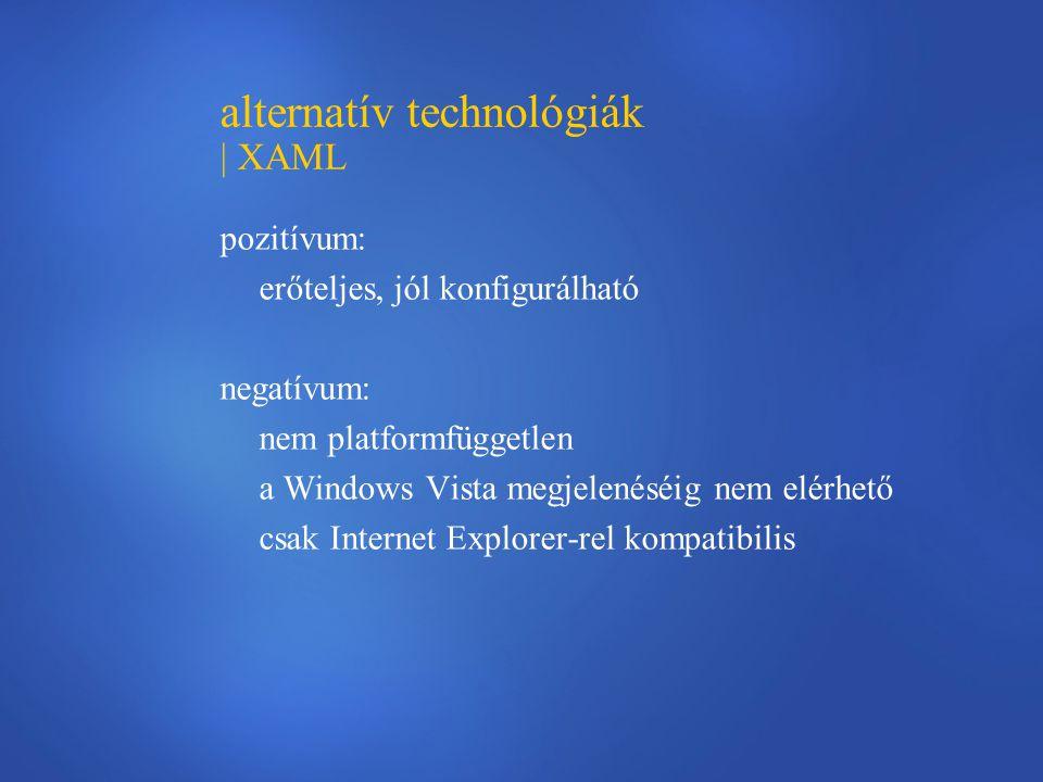 alternatív technológiák | XAML pozitívum: erőteljes, jól konfigurálható negatívum: nem platformfüggetlen a Windows Vista megjelenéséig nem elérhető csak Internet Explorer-rel kompatibilis