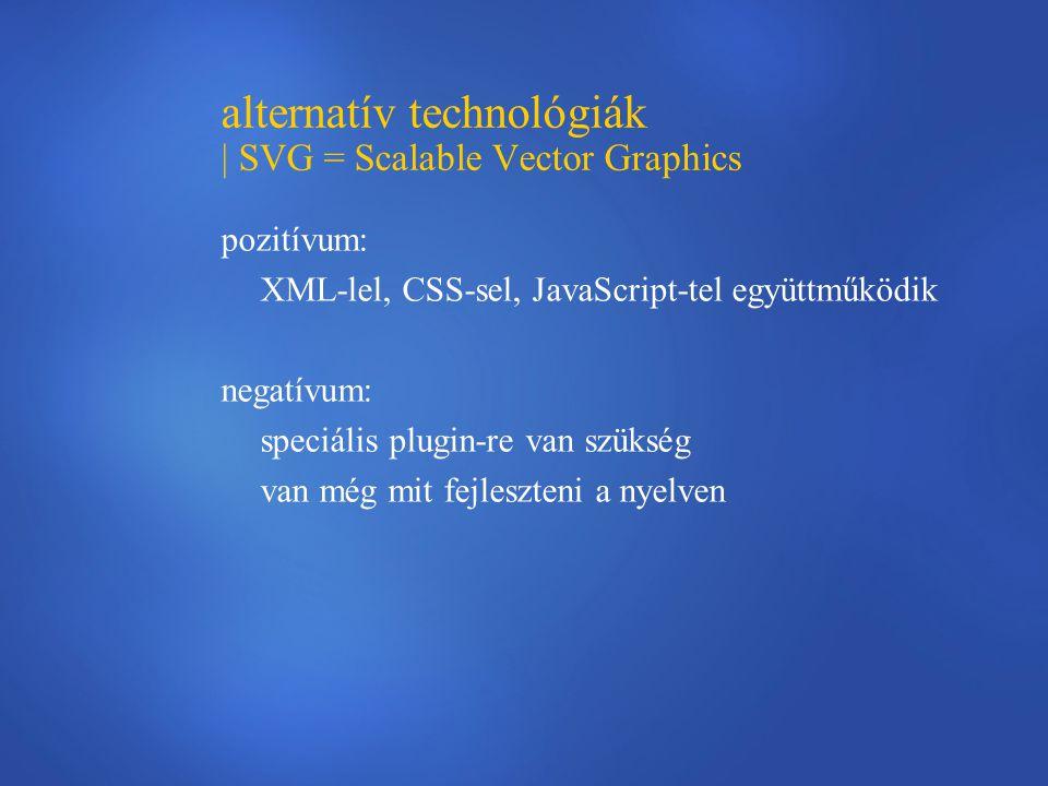alternatív technológiák | SVG = Scalable Vector Graphics pozitívum: XML-lel, CSS-sel, JavaScript-tel együttműködik negatívum: speciális plugin-re van