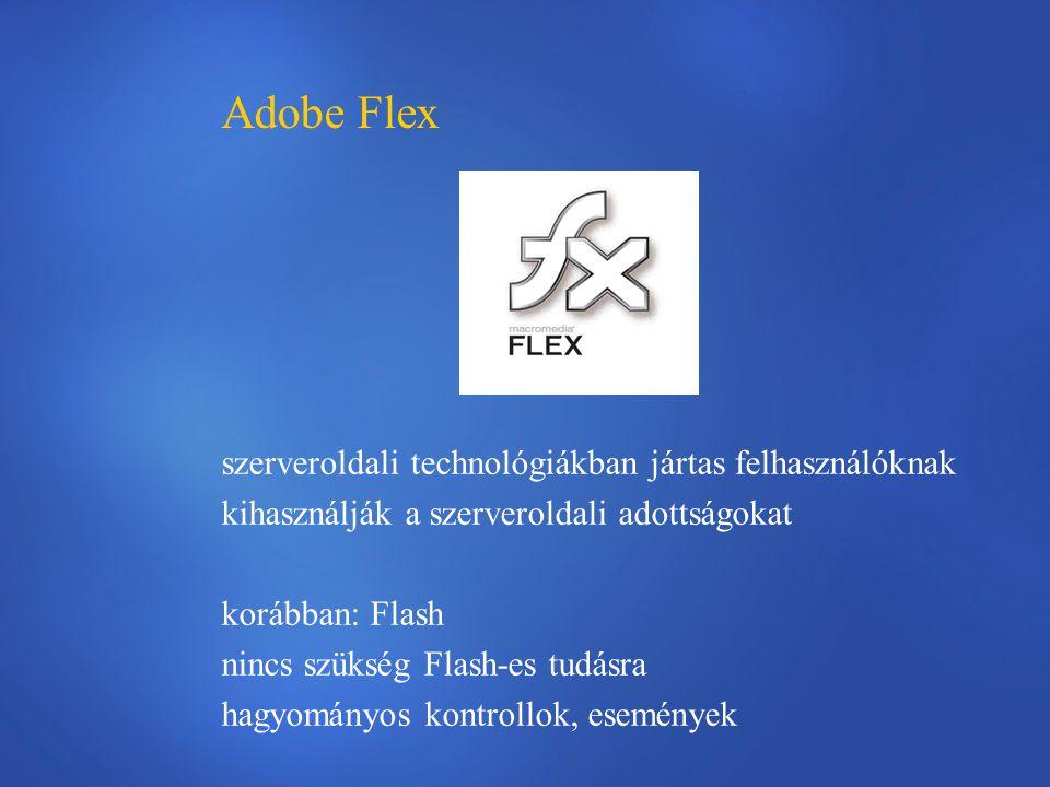 Adobe Flex szerveroldali technológiákban jártas felhasználóknak kihasználják a szerveroldali adottságokat korábban: Flash nincs szükség Flash-es tudásra hagyományos kontrollok, események