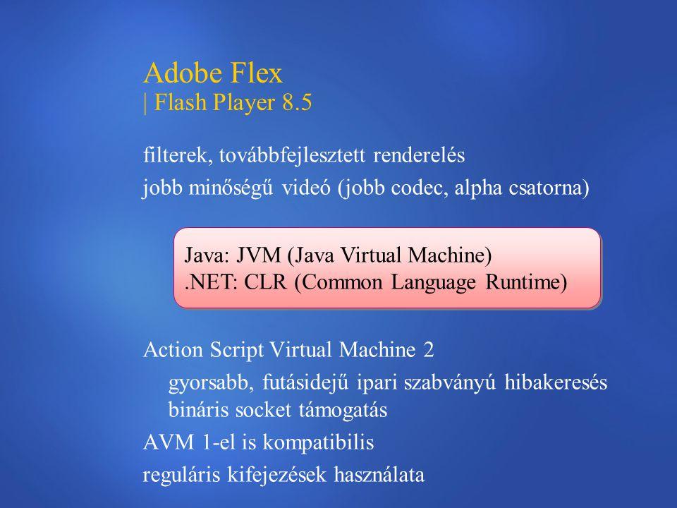 Adobe Flex | Flash Player 8.5 filterek, továbbfejlesztett renderelés jobb minőségű videó (jobb codec, alpha csatorna) Action Script Virtual Machine 2