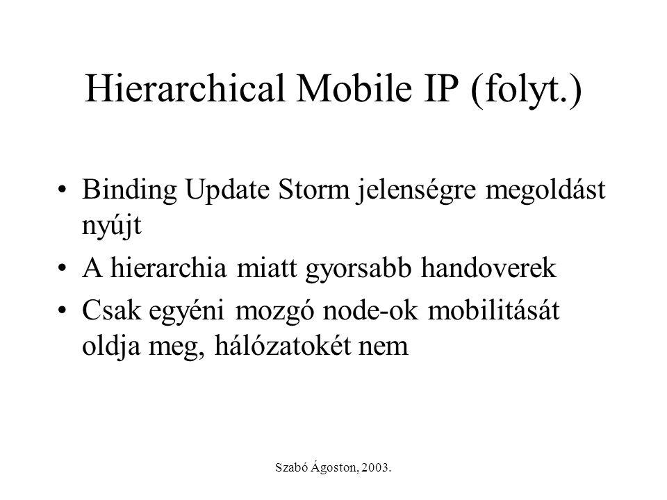 Szabó Ágoston, 2003. Hierarchical Mobile IP (folyt.) •Binding Update Storm jelenségre megoldást nyújt •A hierarchia miatt gyorsabb handoverek •Csak eg