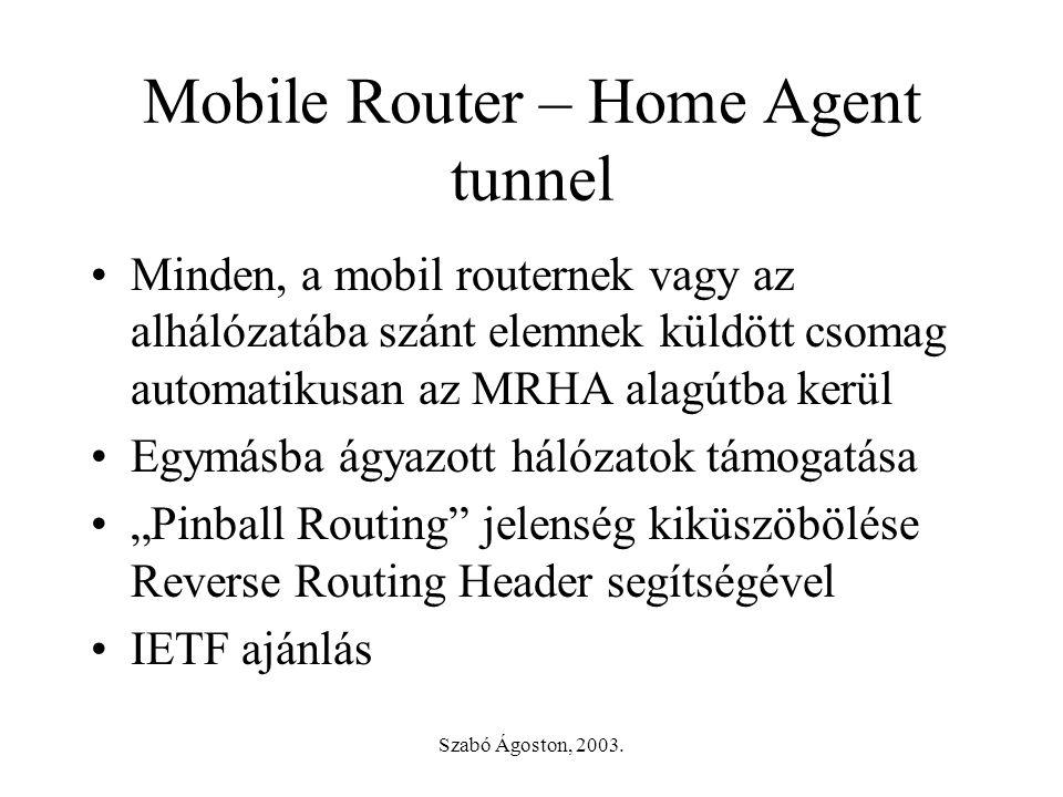 Szabó Ágoston, 2003. Mobile Router – Home Agent tunnel •Minden, a mobil routernek vagy az alhálózatába szánt elemnek küldött csomag automatikusan az M