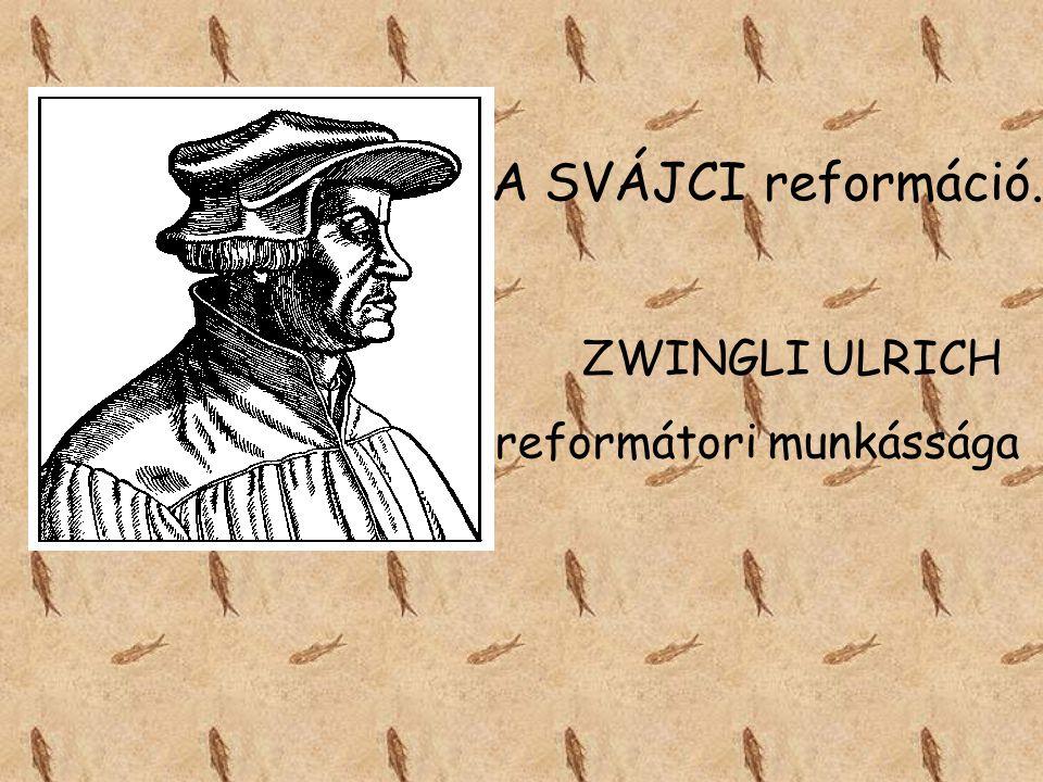 A SVÁJCI reformáció. ZWINGLI ULRICH reformátori munkássága