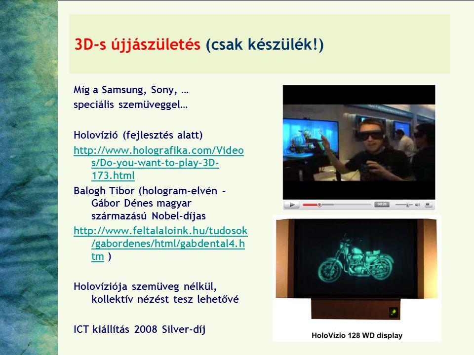 3D-s újjászületés (csak készülék!) Míg a Samsung, Sony, … speciális szemüveggel… Holovízió (fejlesztés alatt) http://www.holografika.com/Video s/Do-you-want-to-play-3D- 173.html Balogh Tibor (hologram-elvén – Gábor Dénes magyar származású Nobel-díjas http://www.feltalaloink.hu/tudosok /gabordenes/html/gabdental4.h tmhttp://www.feltalaloink.hu/tudosok /gabordenes/html/gabdental4.h tm ) Holovíziója szemüveg nélkül, kollektív nézést tesz lehetővé ICT kiállítás 2008 Silver-díj
