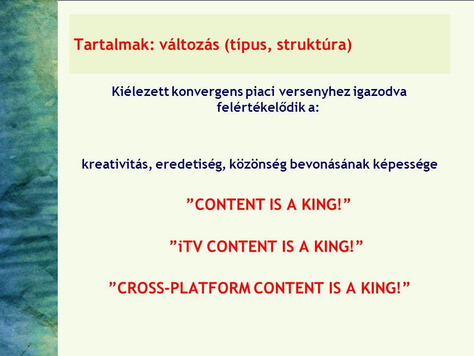 Tartalmak: változás (típus, struktúra) Kiélezett konvergens piaci versenyhez igazodva felértékelődik a: kreativitás, eredetiség, közönség bevonásának képessége CONTENT IS A KING! iTV CONTENT IS A KING! CROSS-PLATFORM CONTENT IS A KING!