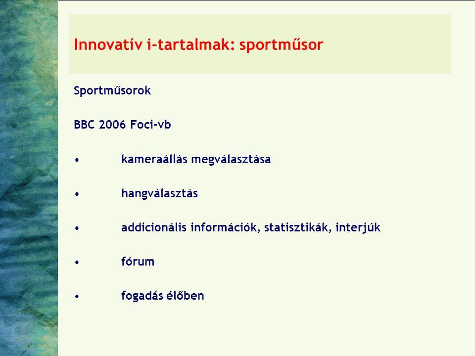 Innovatív i-tartalmak: sportműsor Sportműsorok BBC 2006 Foci-vb •kameraállás megválasztása •hangválasztás •addicionális információk, statisztikák, interjúk •fórum •fogadás élőben