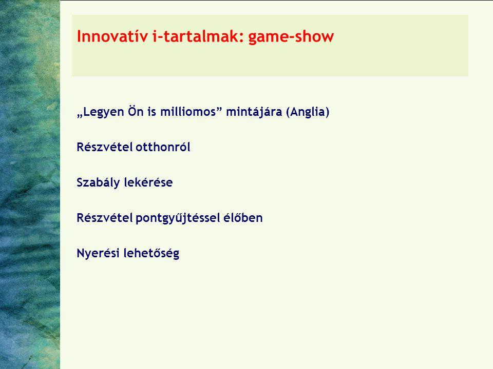 """Innovatív i-tartalmak: game-show """"Legyen Ön is milliomos mintájára (Anglia) Részvétel otthonról Szabály lekérése Részvétel pontgyűjtéssel élőben Nyerési lehetőség"""