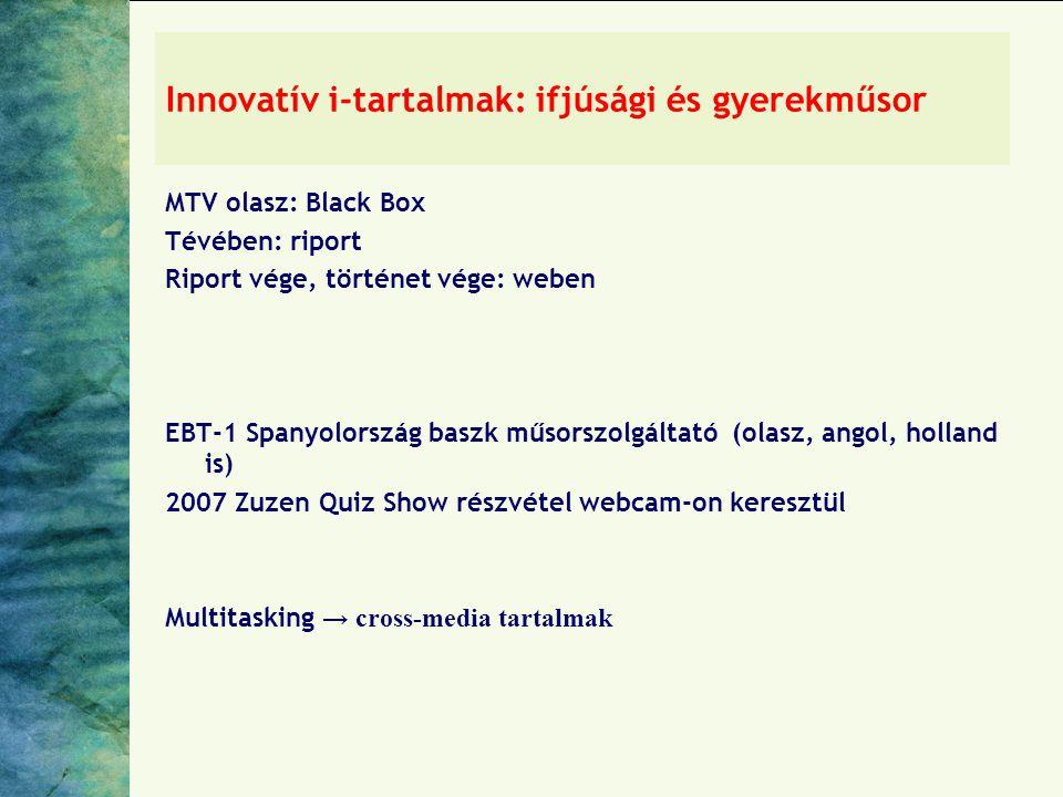 Innovatív i-tartalmak: ifjúsági és gyerekműsor MTV olasz: Black Box Tévében: riport Riport vége, történet vége: weben EBT-1 Spanyolország baszk műsorszolgáltató (olasz, angol, holland is) 2007 Zuzen Quiz Show részvétel webcam-on keresztül Multitasking → cross-media tartalmak
