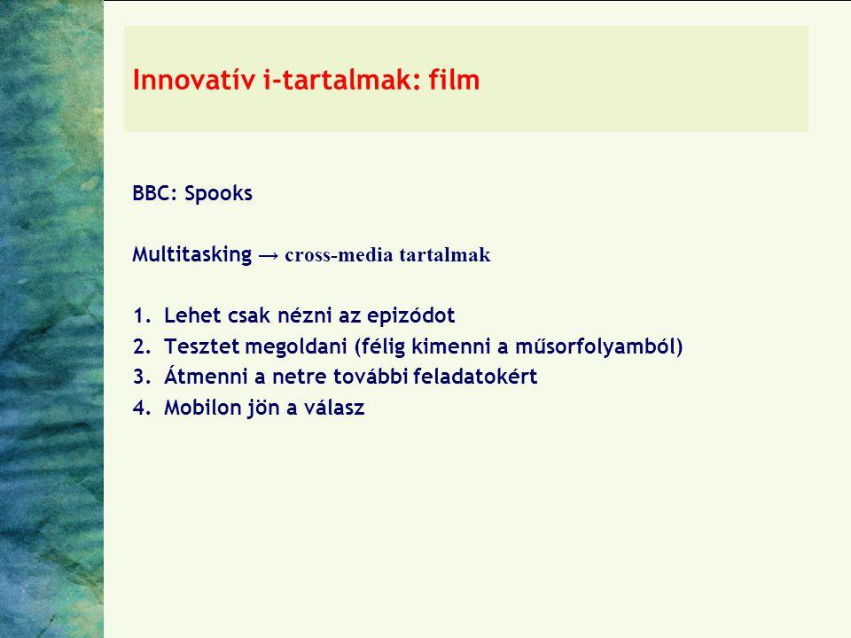 Innovatív i-tartalmak: film BBC: Spooks Multitasking → cross-media tartalmak 1.Lehet csak nézni az epizódot 2.Tesztet megoldani (félig kimenni a műsorfolyamból) 3.Átmenni a netre további feladatokért 4.Mobilon jön a válasz