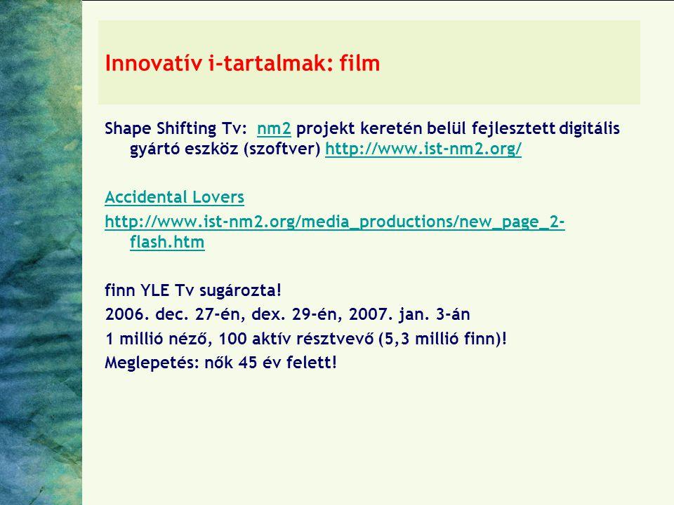 Innovatív i-tartalmak: film Shape Shifting Tv: nm2 projekt keretén belül fejlesztett digitális gyártó eszköz (szoftver) http://www.ist-nm2.org/nm2http://www.ist-nm2.org/ Accidental Lovers http://www.ist-nm2.org/media_productions/new_page_2- flash.htm finn YLE Tv sugározta.
