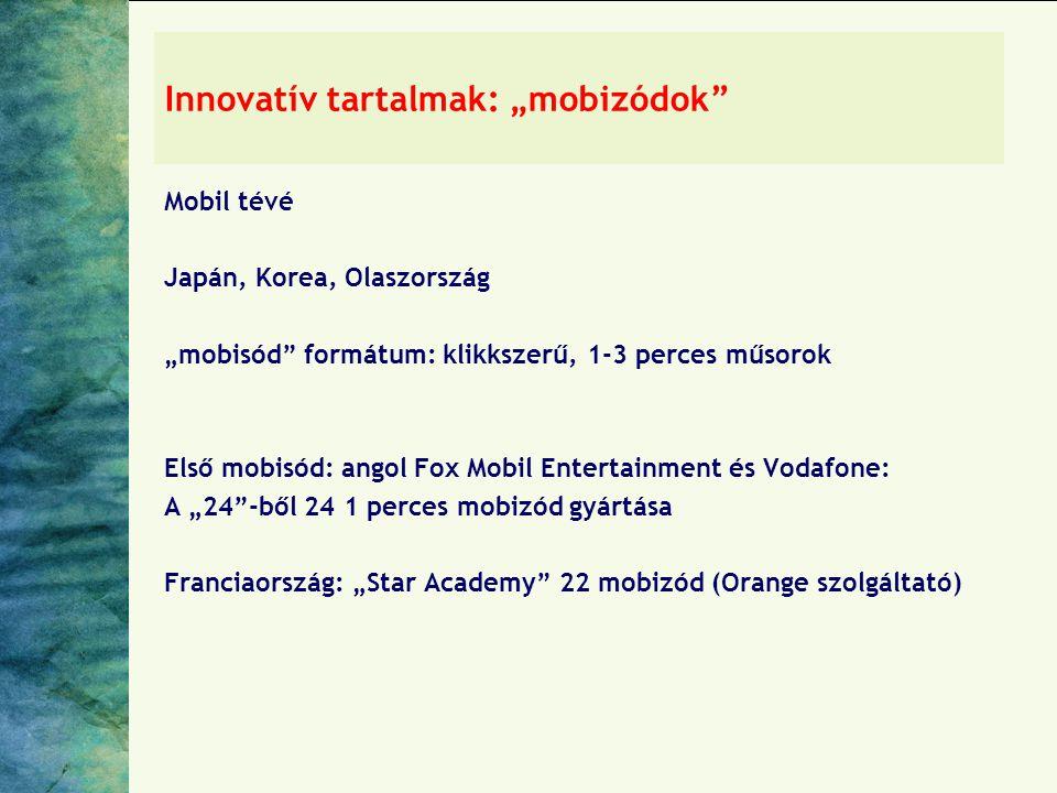 """Innovatív tartalmak: """"mobizódok Mobil tévé Japán, Korea, Olaszország """"mobisód formátum: klikkszerű, 1-3 perces műsorok Első mobisód: angol Fox Mobil Entertainment és Vodafone: A """"24 -ből 24 1 perces mobizód gyártása Franciaország: """"Star Academy 22 mobizód (Orange szolgáltató)"""