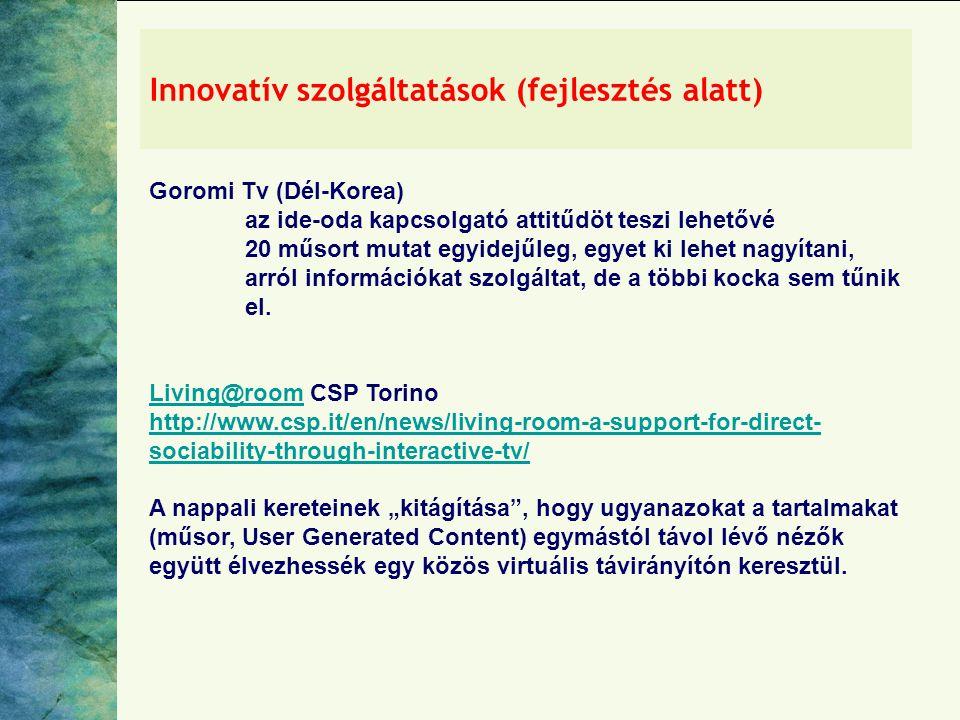 Innovatív szolgáltatások (fejlesztés alatt) Goromi Tv (Dél-Korea) az ide-oda kapcsolgató attitűdöt teszi lehetővé 20 műsort mutat egyidejűleg, egyet ki lehet nagyítani, arról információkat szolgáltat, de a többi kocka sem tűnik el.