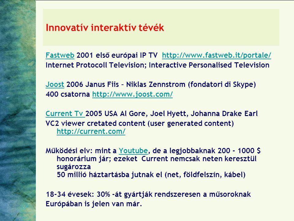 Innovatív interaktív tévék FastwebFastweb 2001 első európai IP TV http://www.fastweb.it/portale/http://www.fastweb.it/portale/ Internet Protocoll Television; Interactive Personalised Television JoostJoost 2006 Janus Fiis – Niklas Zennstrom (fondatori di Skype) 400 csatorna http://www.joost.com/http://www.joost.com/ Current Tv Current Tv 2005 USA Al Gore, Joel Hyett, Johanna Drake Earl VC2 viewer cretated content (user generated content) http://current.com/ http://current.com/ Működési elv: mint a Youtube, de a legjobbaknak 200 - 1000 $ honorárium jár; ezeket Current nemcsak neten keresztül sugározza 50 millió háztartásba jutnak el (net, földfelszín, kábel)Youtube 18-34 évesek: 30% -át gyártják rendszeresen a műsoroknak Európában is jelen van már.