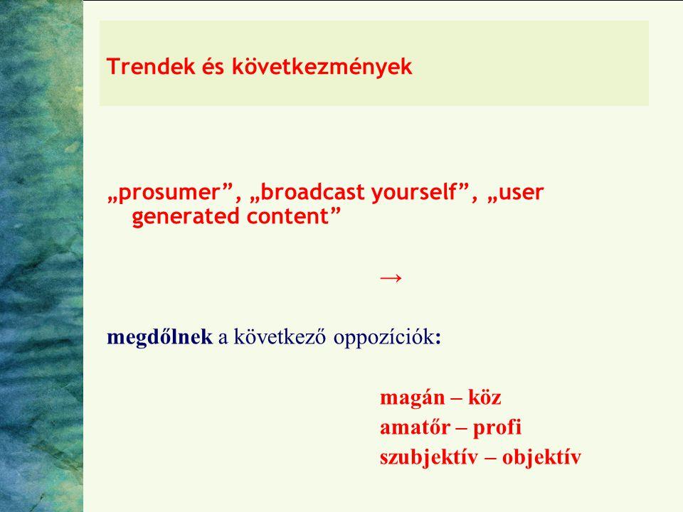 """Trendek és következmények """"prosumer , """"broadcast yourself , """"user generated content → megdőlnek a következő oppozíciók: magán – köz amatőr – profi szubjektív – objektív"""