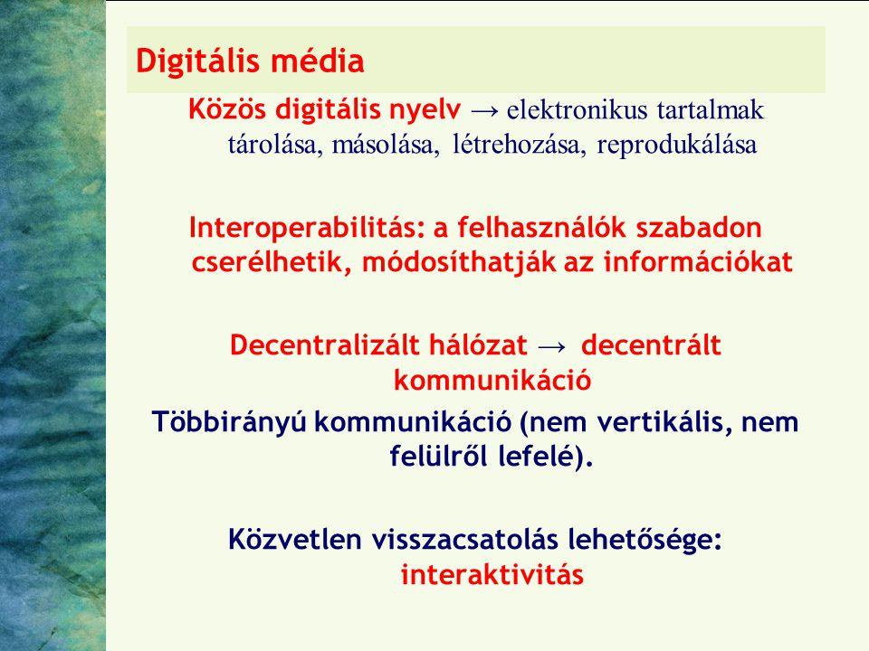 Digitális média Közös digitális nyelv → elektronikus tartalmak tárolása, másolása, létrehozása, reprodukálása Interoperabilitás: a felhasználók szabadon cserélhetik, módosíthatják az információkat Decentralizált hálózat → decentrált kommunikáció Többirányú kommunikáció (nem vertikális, nem felülről lefelé).