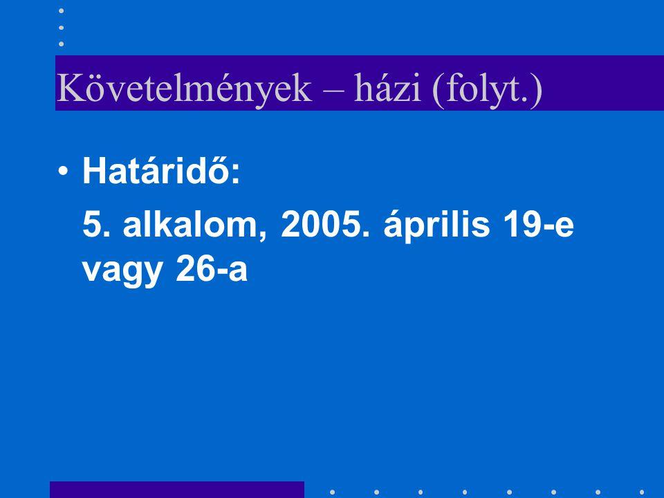 Követelmények – házi (folyt.) •H•Határidő: 5. alkalom, 2005. április 19-e vagy 26-a