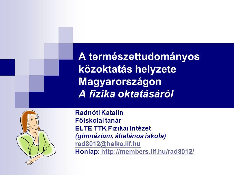 A természettudományos közoktatás helyzete Magyarországon A fizika oktatásáról Radnóti Katalin Főiskolai tanár ELTE TTK Fizikai Intézet (gimnázium, ált
