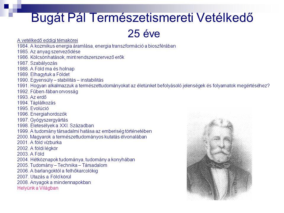 Bugát Pál Természetismereti Vetélkedő 25 éve A vetélkedő eddigi témakörei 1984. A kozmikus energia áramlása, energia transzformáció a bioszférában 198