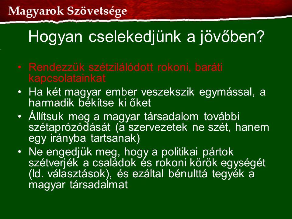 Hogyan cselekedjünk a jövőben? •Rendezzük szétzilálódott rokoni, baráti kapcsolatainkat •Ha két magyar ember veszekszik egymással, a harmadik békítse