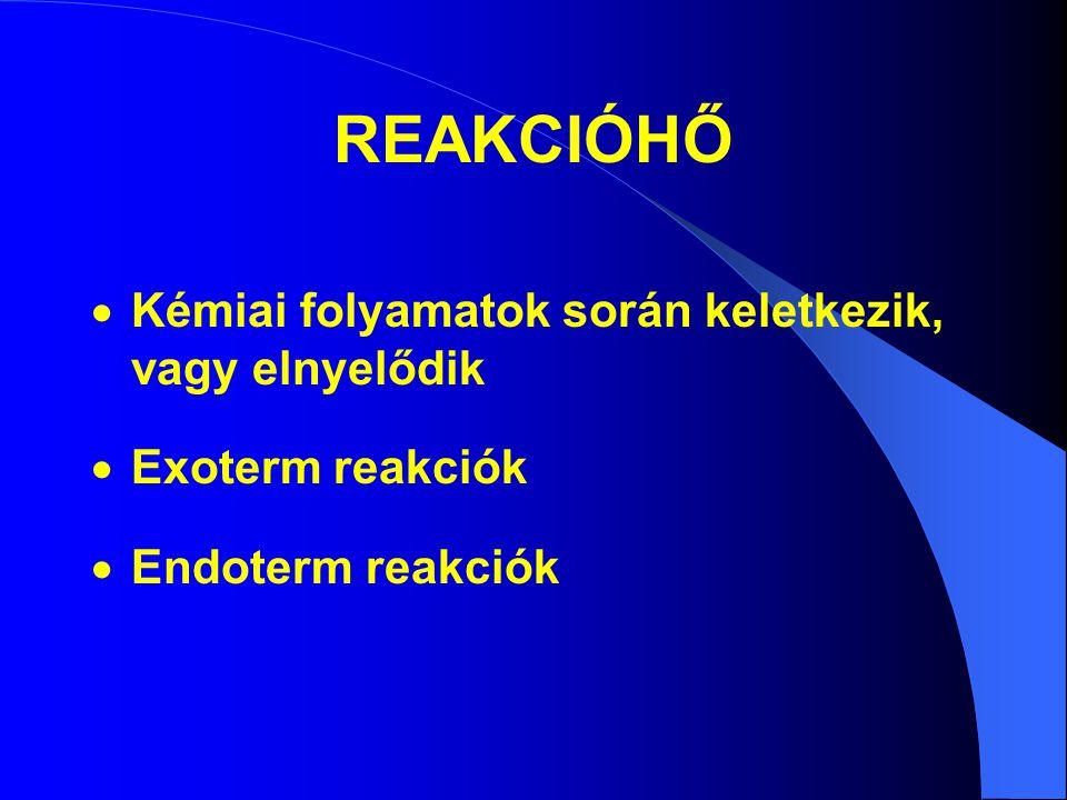 REAKCIÓHŐ  Kémiai folyamatok során keletkezik, vagy elnyelődik  Exoterm reakciók  Endoterm reakciók