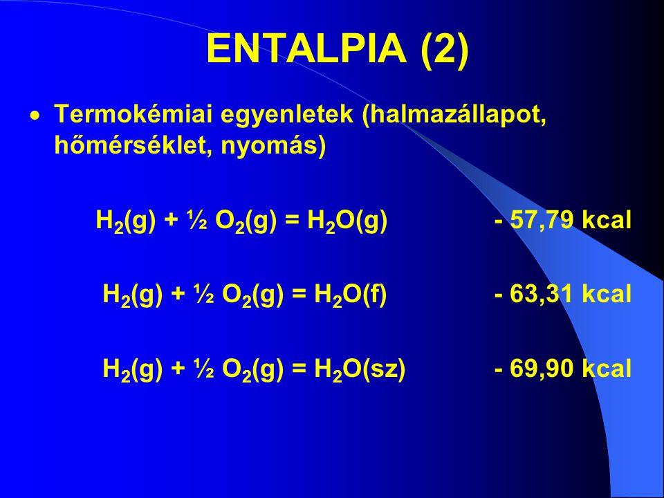 ENTALPIA (2)  Termokémiai egyenletek (halmazállapot, hőmérséklet, nyomás) H 2 (g) + ½ O 2 (g) = H 2 O(g)- 57,79 kcal H 2 (g) + ½ O 2 (g) = H 2 O(f)-