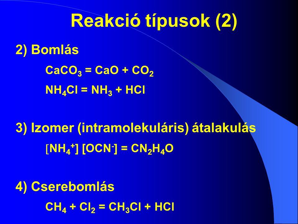 Reakció típusok (2) 2) Bomlás CaCO 3 = CaO + CO 2 NH 4 Cl = NH 3 + HCl 3) Izomer (intramolekuláris) átalakulás  NH 4 + ] [OCN - ] = CN 2 H 4 O 4) Cse