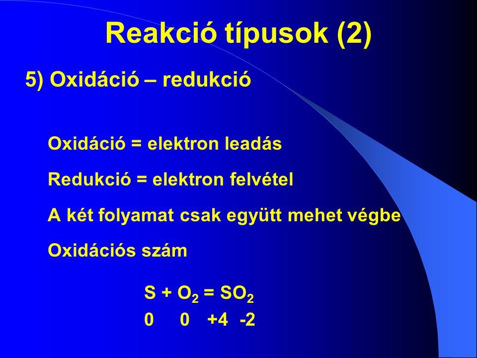 Reakció típusok (2) 5) Oxidáció – redukció Oxidáció = elektron leadás Redukció = elektron felvétel A két folyamat csak együtt mehet végbe Oxidációs sz