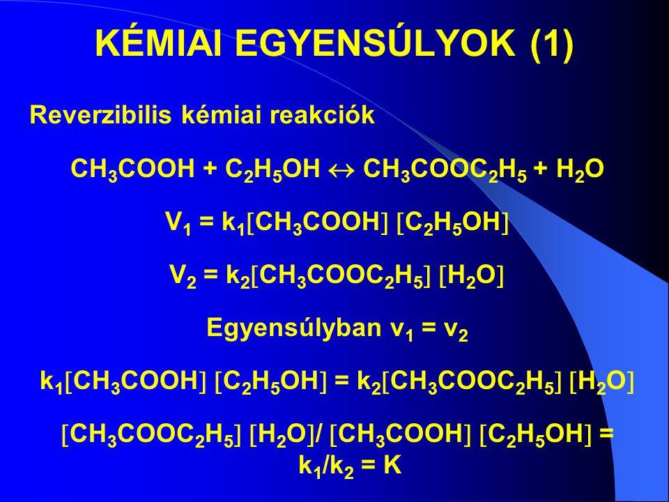KÉMIAI EGYENSÚLYOK (1) Reverzibilis kémiai reakciók CH 3 COOH + C 2 H 5 OH  CH 3 COOC 2 H 5 + H 2 O V 1 = k 1  CH 3 COOH   C 2 H 5 OH  V 2 = k 2