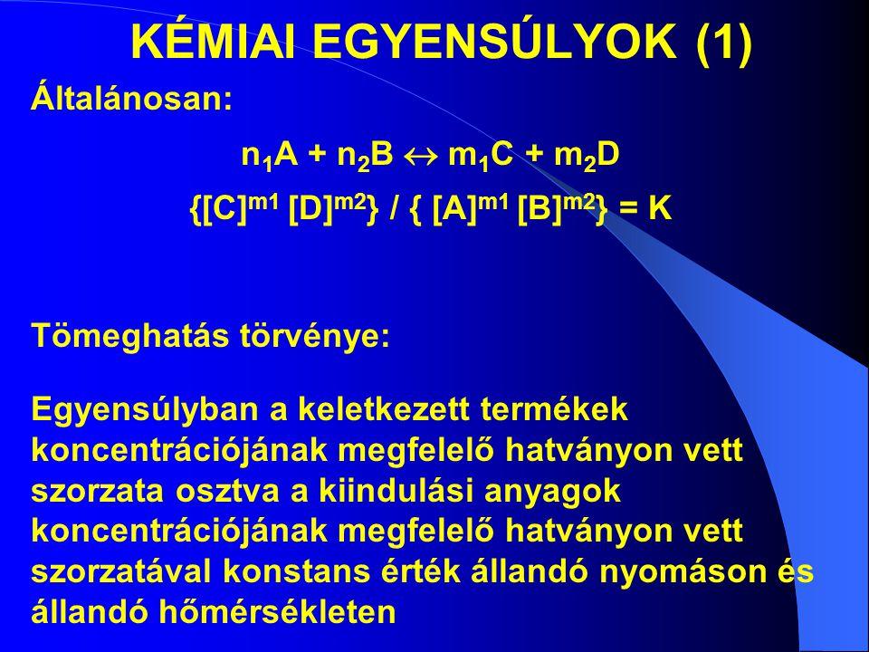 KÉMIAI EGYENSÚLYOK (1) Általánosan: n 1 A + n 2 B  m 1 C + m 2 D {[C] m1 [D] m2 } / { [A] m1 [B] m2 } = K Tömeghatás törvénye: Egyensúlyban a keletke