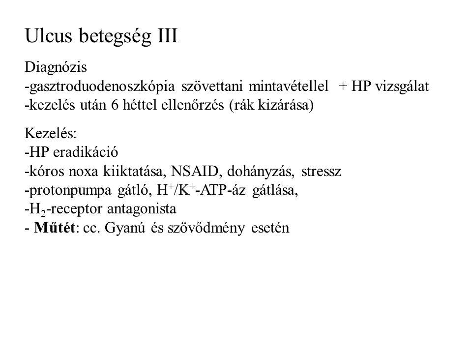 Ulcus betegség III Diagnózis -gasztroduodenoszkópia szövettani mintavétellel + HP vizsgálat -kezelés után 6 héttel ellenőrzés (rák kizárása) Kezelés: -HP eradikáció -kóros noxa kiiktatása, NSAID, dohányzás, stressz -protonpumpa gátló, H + /K + -ATP-áz gátlása, -H 2 -receptor antagonista - Műtét: cc.