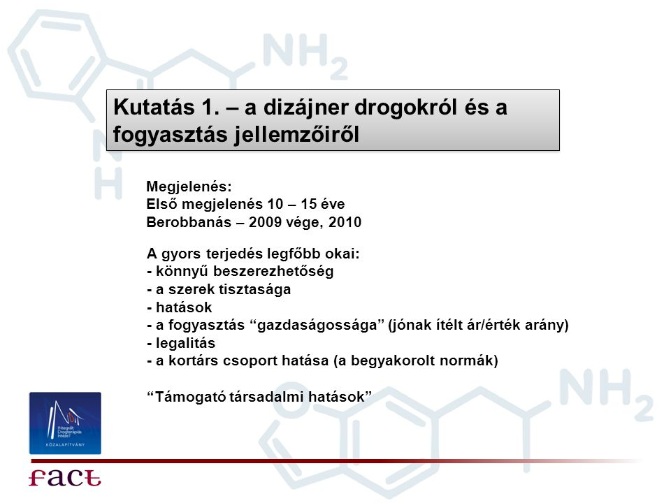 Kutatás 1. – a dizájner drogokról és a fogyasztás jellemzőiről Megjelenés: Első megjelenés 10 – 15 éve Berobbanás – 2009 vége, 2010 A gyors terjedés l