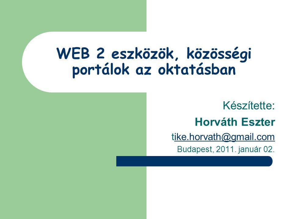 WEB 2 eszközök, közösségi portálok az oktatásban Készítette: Horváth Eszter tike.horvath@gmail.comike.horvath@gmail.com Budapest, 2011. január 02.