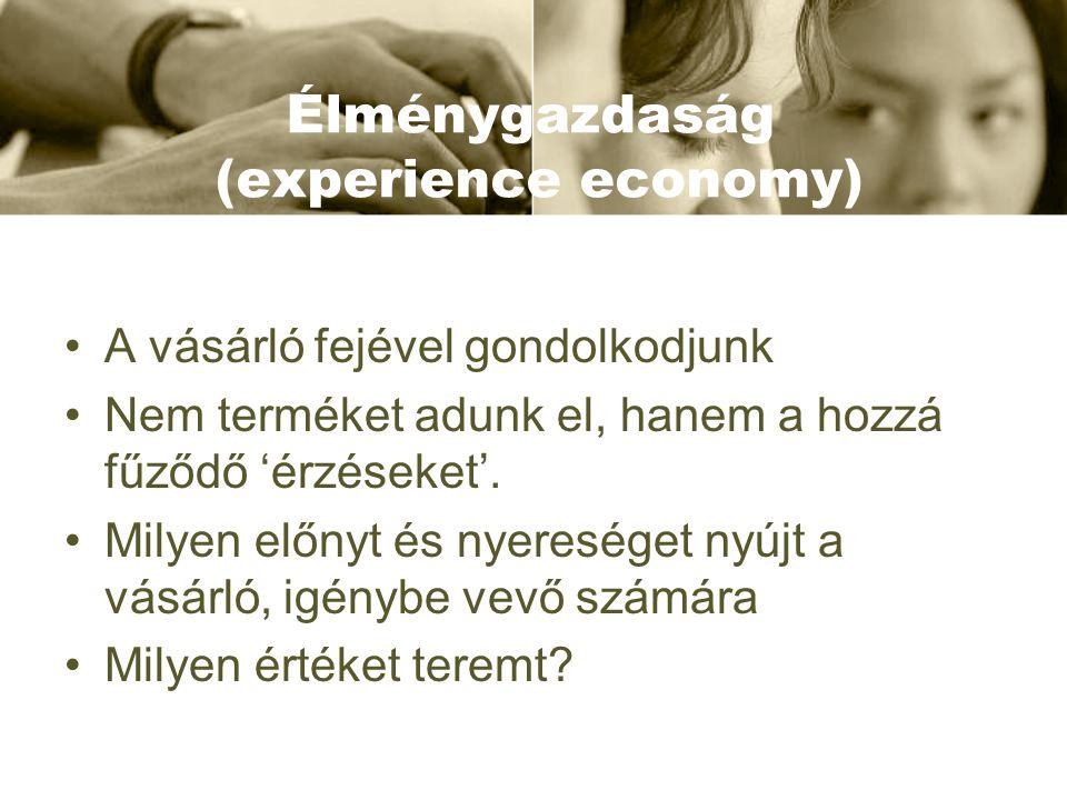 Élménygazdaság (experience economy) •A vásárló fejével gondolkodjunk •Nem terméket adunk el, hanem a hozzá fűződő 'érzéseket'. •Milyen előnyt és nyere