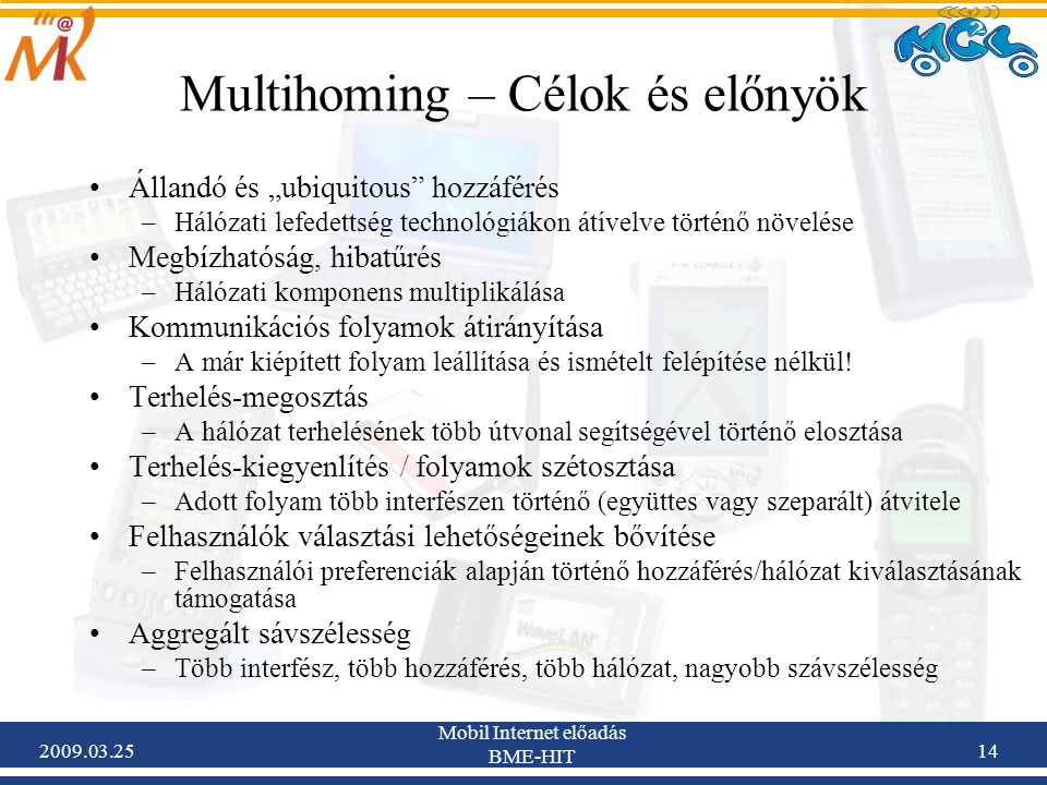 """2009.03.25 Mobil Internet előadás BME-HIT 14 Multihoming – Célok és előnyök •Állandó és """"ubiquitous hozzáférés –Hálózati lefedettség technológiákon átívelve történő növelése •Megbízhatóság, hibatűrés –Hálózati komponens multiplikálása •Kommunikációs folyamok átirányítása –A már kiépített folyam leállítása és ismételt felépítése nélkül."""