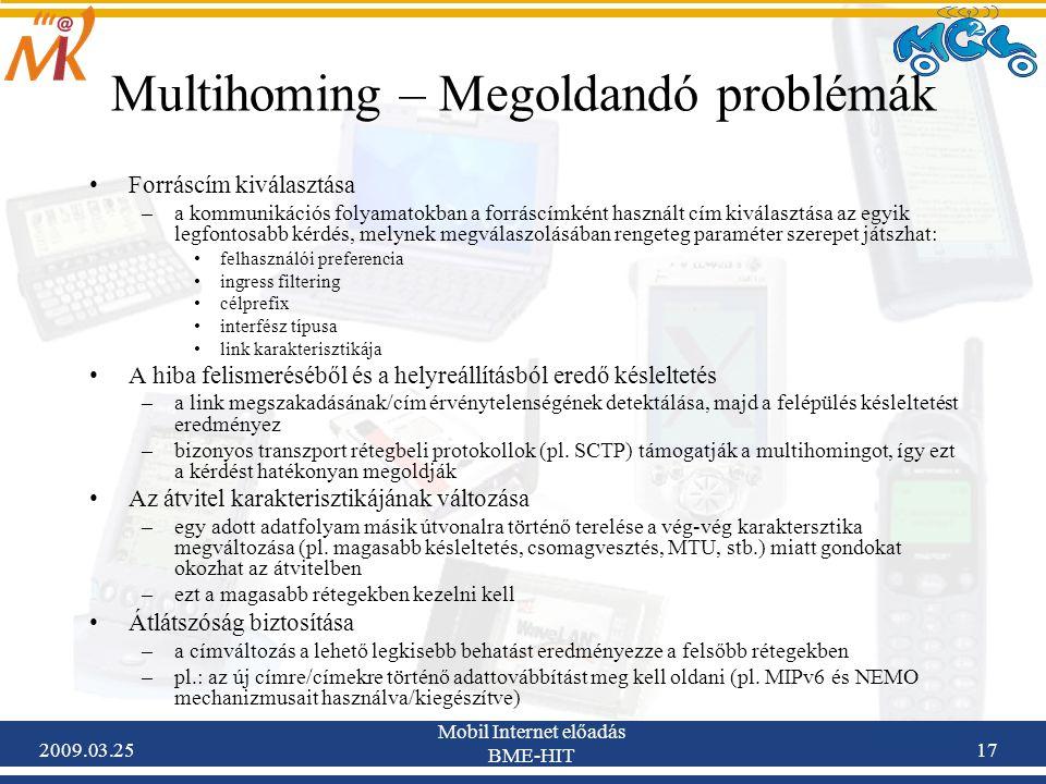 2009.03.25 Mobil Internet előadás BME-HIT 17 Multihoming – Megoldandó problémák •Forráscím kiválasztása –a kommunikációs folyamatokban a forráscímként használt cím kiválasztása az egyik legfontosabb kérdés, melynek megválaszolásában rengeteg paraméter szerepet játszhat: •felhasználói preferencia •ingress filtering •célprefix •interfész típusa •link karakterisztikája •A hiba felismeréséből és a helyreállításból eredő késleltetés –a link megszakadásának/cím érvénytelenségének detektálása, majd a felépülés késleltetést eredményez –bizonyos transzport rétegbeli protokollok (pl.