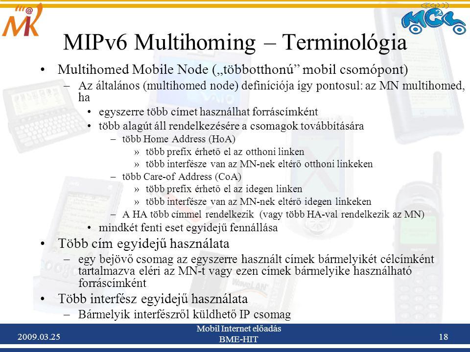 """2009.03.25 Mobil Internet előadás BME-HIT 18 MIPv6 Multihoming – Terminológia •Multihomed Mobile Node (""""többotthonú mobil csomópont) –Az általános (multihomed node) definíciója így pontosul: az MN multihomed, ha •egyszerre több címet használhat forráscímként •több alagút áll rendelkezésére a csomagok továbbítására –több Home Address (HoA) »több prefix érhető el az otthoni linken »több interfésze van az MN-nek eltérő otthoni linkeken –több Care-of Address (CoA) »több prefix érhető el az idegen linken »több interfésze van az MN-nek eltérő idegen linkeken –A HA több címmel rendelkezik (vagy több HA-val rendelkezik az MN) •mindkét fenti eset egyidejű fennállása •Több cím egyidejű használata –egy bejövő csomag az egyszerre használt címek bármelyikét célcímként tartalmazva eléri az MN-t vagy ezen címek bármelyike használható forráscímként •Több interfész egyidejű használata –Bármelyik interfészről küldhető IP csomag"""