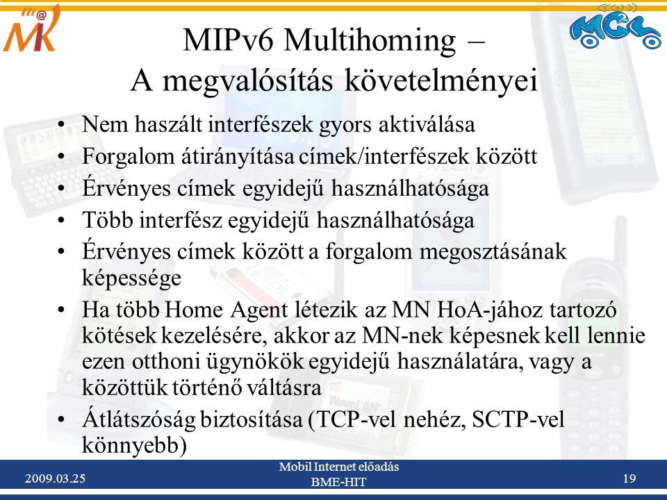 2009.03.25 Mobil Internet előadás BME-HIT 19 MIPv6 Multihoming – A megvalósítás követelményei •Nem haszált interfészek gyors aktiválása •Forgalom átirányítása címek/interfészek között •Érvényes címek egyidejű használhatósága •Több interfész egyidejű használhatósága •Érvényes címek között a forgalom megosztásának képessége •Ha több Home Agent létezik az MN HoA-jához tartozó kötések kezelésére, akkor az MN-nek képesnek kell lennie ezen otthoni ügynökök egyidejű használatára, vagy a közöttük történő váltásra •Átlátszóság biztosítása (TCP-vel nehéz, SCTP-vel könnyebb)