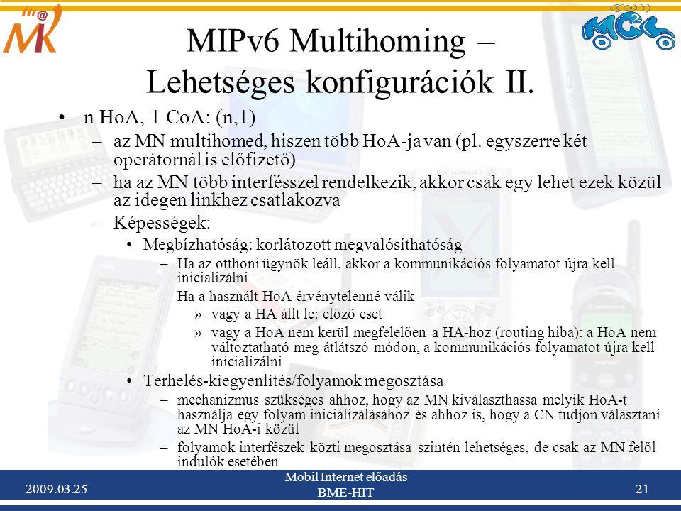 2009.03.25 Mobil Internet előadás BME-HIT 21 MIPv6 Multihoming – Lehetséges konfigurációk II. •n HoA, 1 CoA: (n,1) –az MN multihomed, hiszen több HoA-