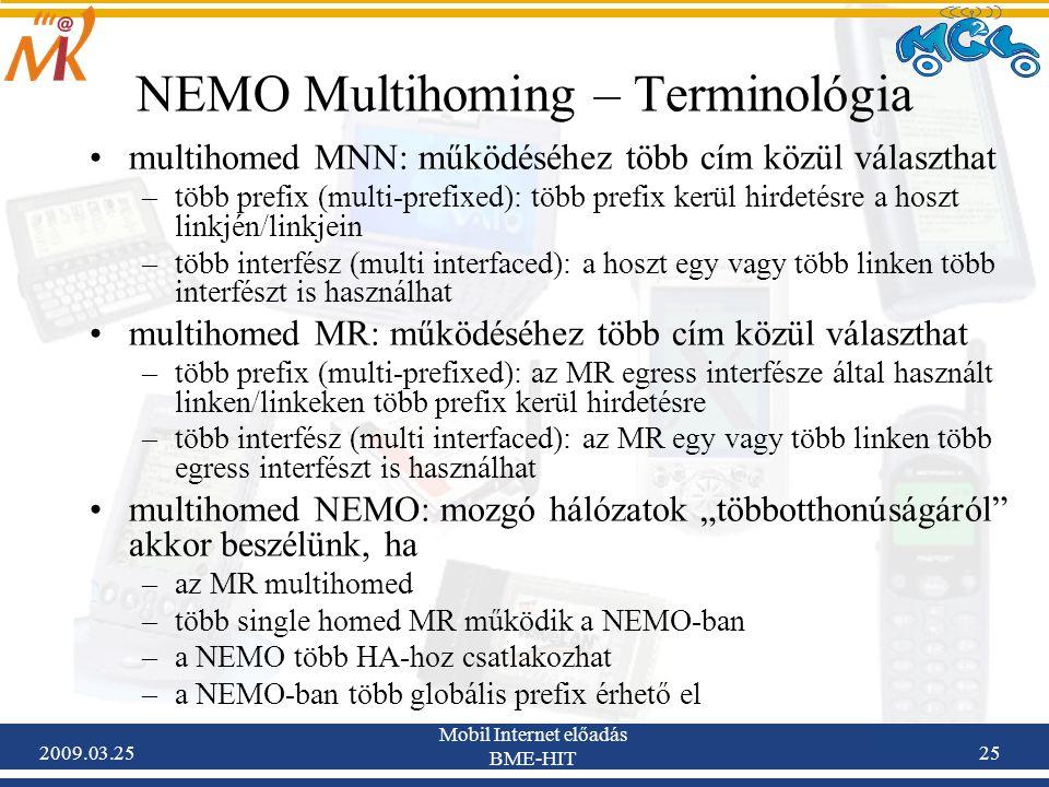 """2009.03.25 Mobil Internet előadás BME-HIT 25 NEMO Multihoming – Terminológia •multihomed MNN: működéséhez több cím közül választhat –több prefix (multi-prefixed): több prefix kerül hirdetésre a hoszt linkjén/linkjein –több interfész (multi interfaced): a hoszt egy vagy több linken több interfészt is használhat •multihomed MR: működéséhez több cím közül választhat –több prefix (multi-prefixed): az MR egress interfésze által használt linken/linkeken több prefix kerül hirdetésre –több interfész (multi interfaced): az MR egy vagy több linken több egress interfészt is használhat •multihomed NEMO: mozgó hálózatok """"többotthonúságáról akkor beszélünk, ha –az MR multihomed –több single homed MR működik a NEMO-ban –a NEMO több HA-hoz csatlakozhat –a NEMO-ban több globális prefix érhető el"""