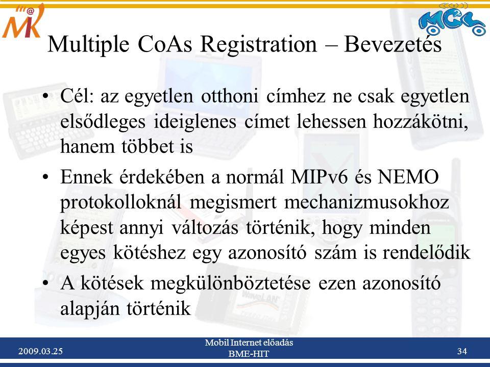 2009.03.25 Mobil Internet előadás BME-HIT 34 Multiple CoAs Registration – Bevezetés •Cél: az egyetlen otthoni címhez ne csak egyetlen elsődleges ideiglenes címet lehessen hozzákötni, hanem többet is •Ennek érdekében a normál MIPv6 és NEMO protokolloknál megismert mechanizmusokhoz képest annyi változás történik, hogy minden egyes kötéshez egy azonosító szám is rendelődik •A kötések megkülönböztetése ezen azonosító alapján történik