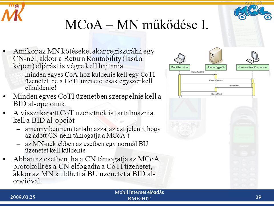 2009.03.25 Mobil Internet előadás BME-HIT 39 MCoA – MN működése I. •Amikor az MN kötéseket akar regisztrálni egy CN-nél, akkor a Return Routability (l