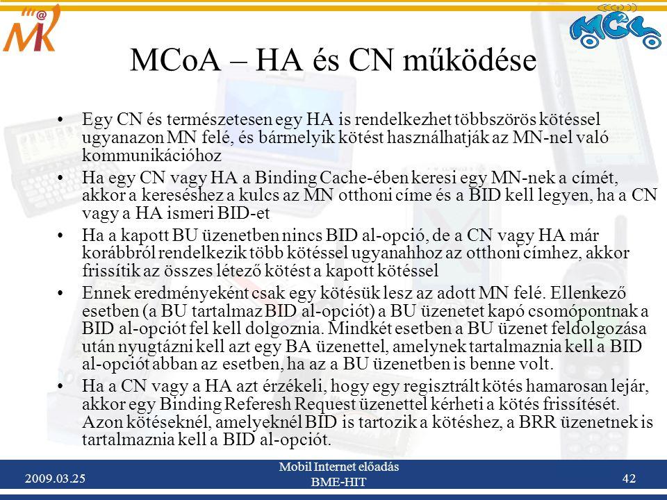 2009.03.25 Mobil Internet előadás BME-HIT 42 MCoA – HA és CN működése •Egy CN és természetesen egy HA is rendelkezhet többszörös kötéssel ugyanazon MN felé, és bármelyik kötést használhatják az MN-nel való kommunikációhoz •Ha egy CN vagy HA a Binding Cache-ében keresi egy MN-nek a címét, akkor a kereséshez a kulcs az MN otthoni címe és a BID kell legyen, ha a CN vagy a HA ismeri BID-et •Ha a kapott BU üzenetben nincs BID al-opció, de a CN vagy HA már korábbról rendelkezik több kötéssel ugyanahhoz az otthoni címhez, akkor frissítik az összes létező kötést a kapott kötéssel •Ennek eredményeként csak egy kötésük lesz az adott MN felé.