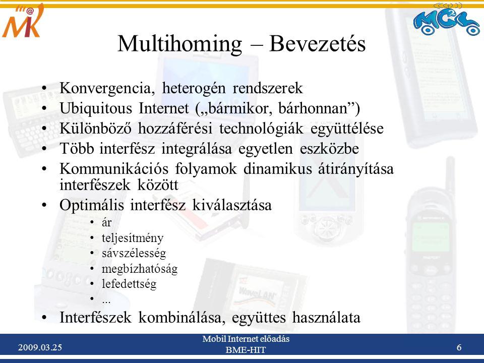 """2009.03.25 Mobil Internet előadás BME-HIT 6 Multihoming – Bevezetés •Konvergencia, heterogén rendszerek •Ubiquitous Internet (""""bármikor, bárhonnan ) •Különböző hozzáférési technológiák együttélése •Több interfész integrálása egyetlen eszközbe •Kommunikációs folyamok dinamikus átirányítása interfészek között •Optimális interfész kiválasztása •ár •teljesítmény •sávszélesség •megbízhatóság •lefedettség •..."""