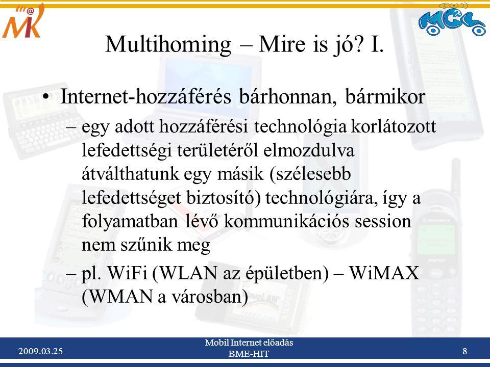2009.03.25 Mobil Internet előadás BME-HIT 8 Multihoming – Mire is jó? I. •Internet-hozzáférés bárhonnan, bármikor –egy adott hozzáférési technológia k